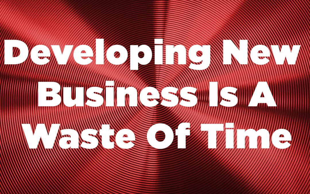 Developing New Business Is A Waste Of Time
