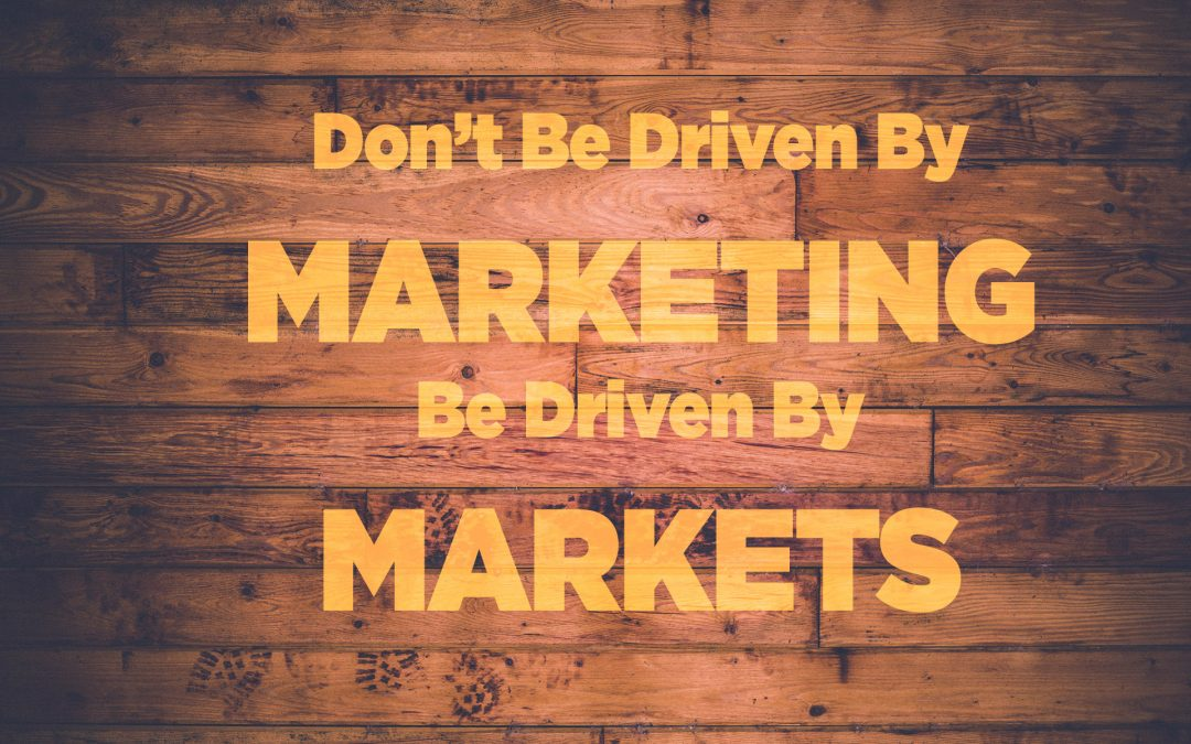 Don't Be Driven By Marketing.  Be Driven By Markets.