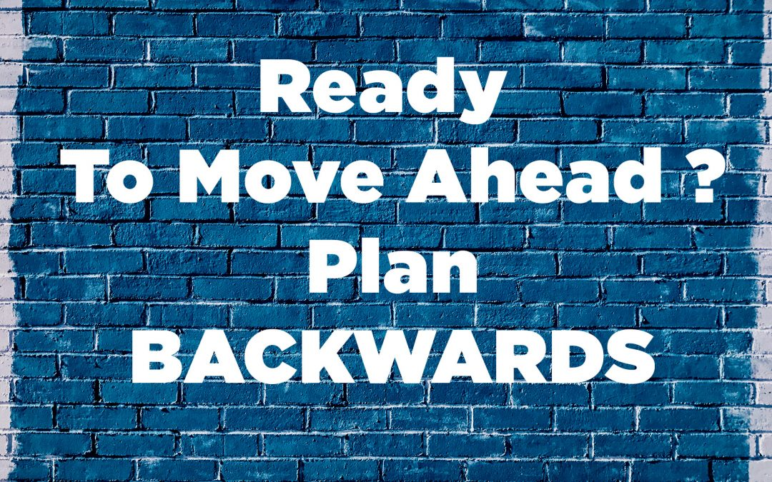 Ready To Move Ahead ?  Plan Backwards.